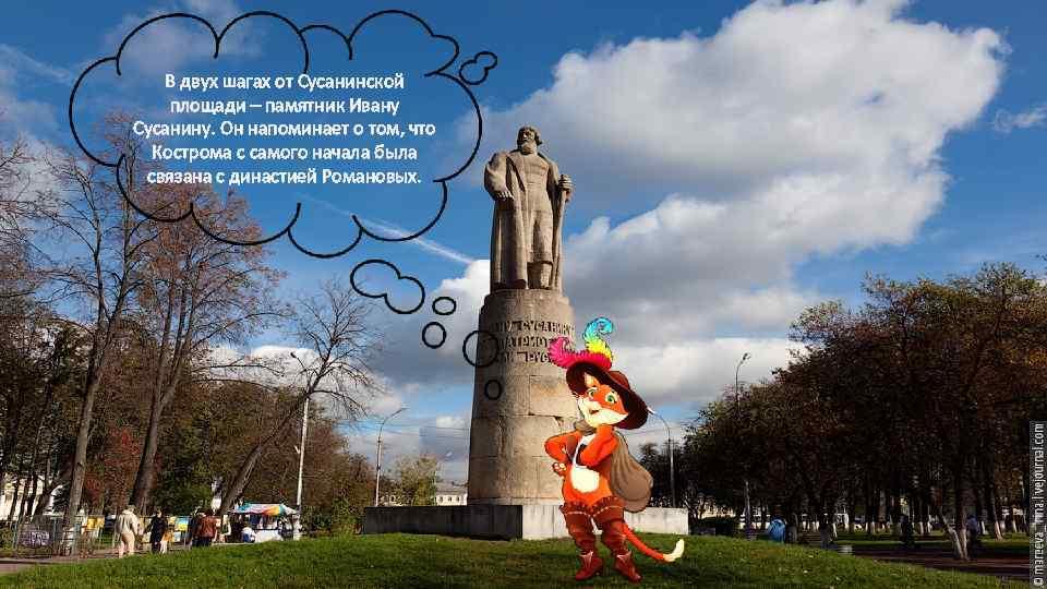 В двух шагах от Сусанинской площади – памятник Ивану Сусанину. Он напоминает о том,