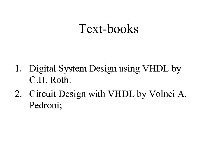 Text-books 1. Digital System Design using VHDL by C. H. Roth. 2. Circuit Design