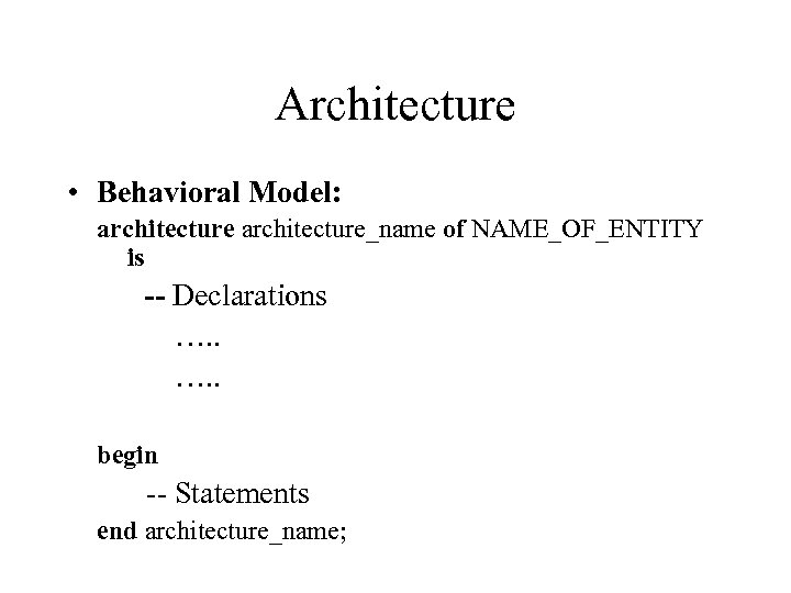 Architecture • Behavioral Model: architecture_name of NAME_OF_ENTITY is -- Declarations …. . begin --