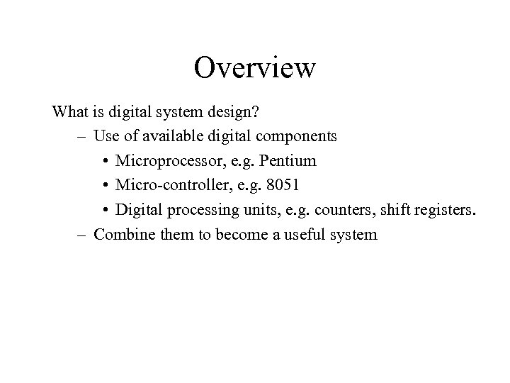 Overview What is digital system design? – Use of available digital components • Microprocessor,