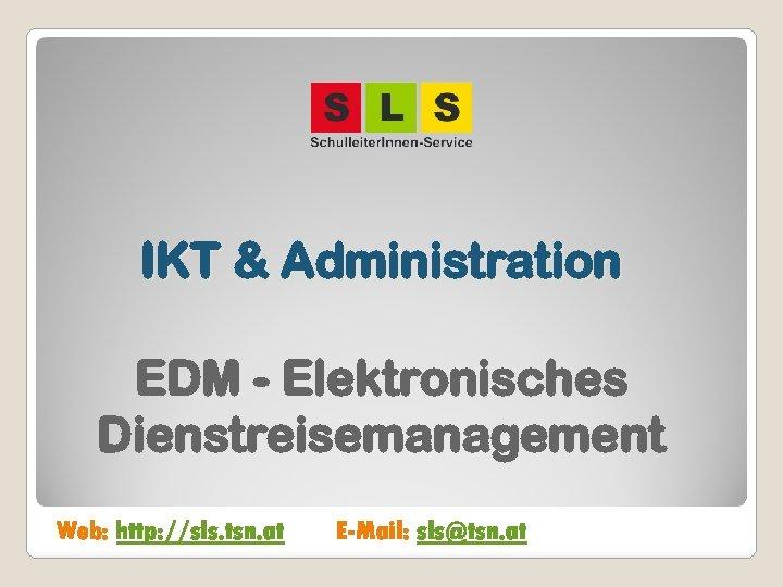 IKT & Administration EDM - Elektronisches Dienstreisemanagement Web: http: //sls. tsn. at E-Mail: sls@tsn.