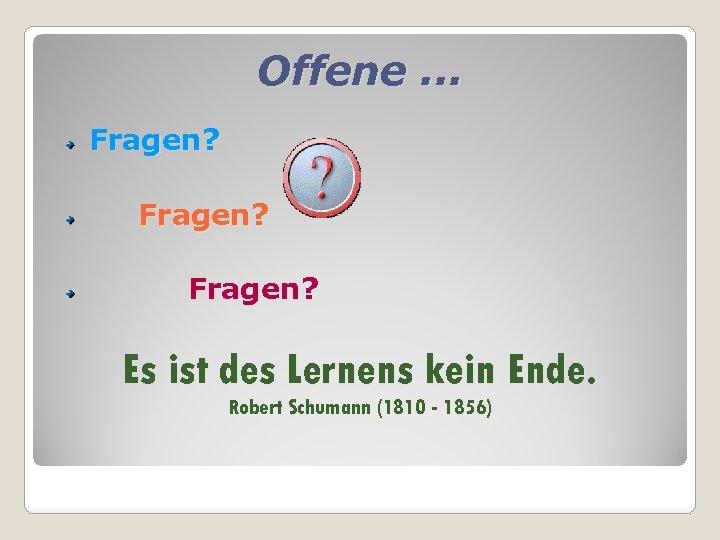 Offene. . . Fragen? Es ist des Lernens kein Ende. Robert Schumann (1810 -