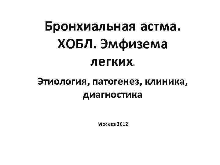 Бронхиальная астма. ХОБЛ. Эмфизема легких. Этиология, патогенез, клиника, диагностика Москва 2012