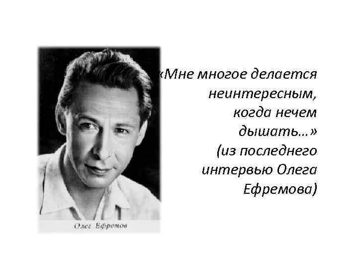 «Мне многое делается неинтересным, когда нечем дышать…» (из последнего интервью Олега Ефремова)