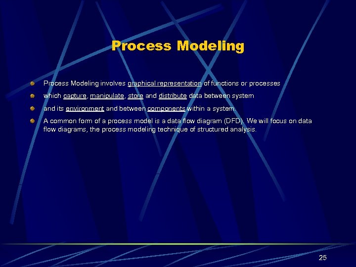 Process Modeling involves graphical representation of functions or processes which capture, manipulate, store and