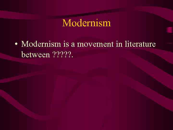 Modernism • Modernism is a movement in literature between ? ? ? .