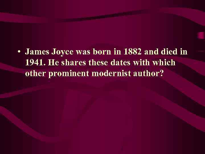• James Joyce was born in 1882 and died in 1941. He shares