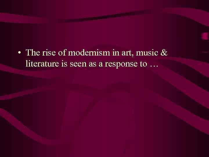 • The rise of modernism in art, music & literature is seen as