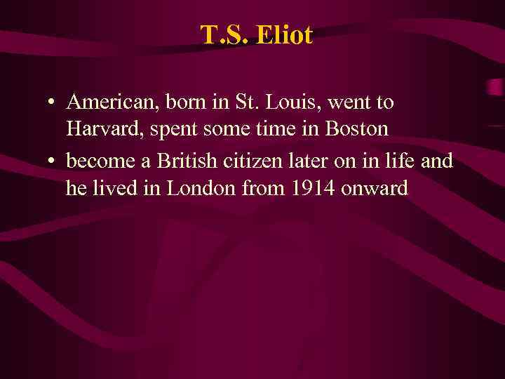 T. S. Eliot • American, born in St. Louis, went to Harvard, spent some