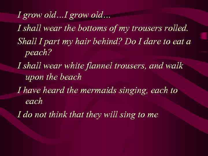 I grow old… I shall wear the bottoms of my trousers rolled. Shall I