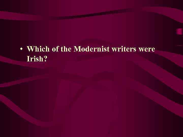 • Which of the Modernist writers were Irish?