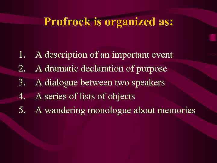 Prufrock is organized as: 1. 2. 3. 4. 5. A description of an important