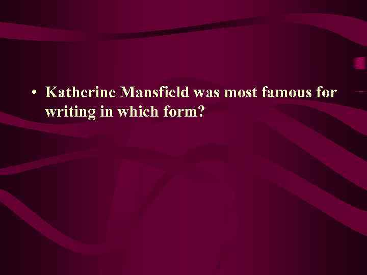 • Katherine Mansfield was most famous for writing in which form?