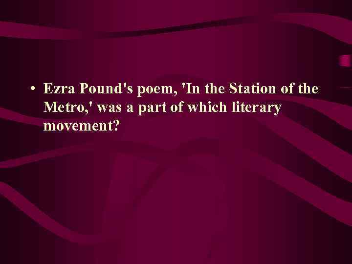 • Ezra Pound's poem, 'In the Station of the Metro, ' was a