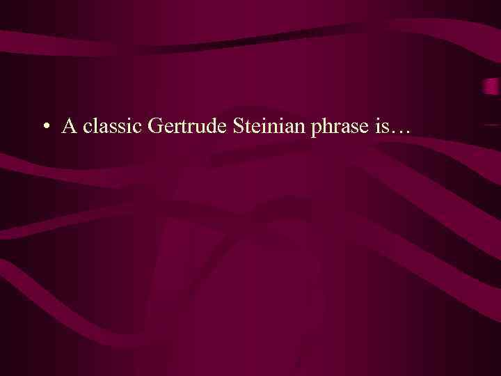 • A classic Gertrude Steinian phrase is…