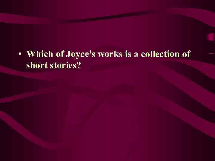 • Which of Joyce's works is a collection of short stories?