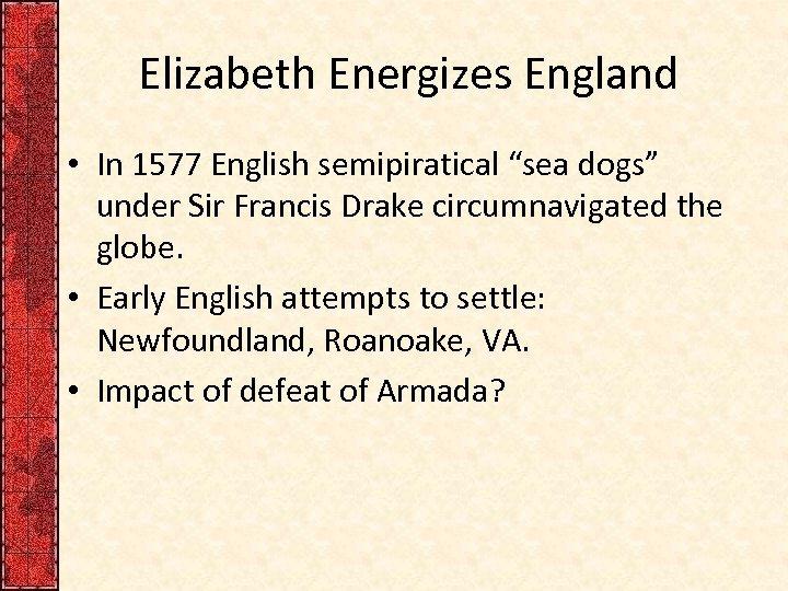"Elizabeth Energizes England • In 1577 English semipiratical ""sea dogs"" under Sir Francis Drake"