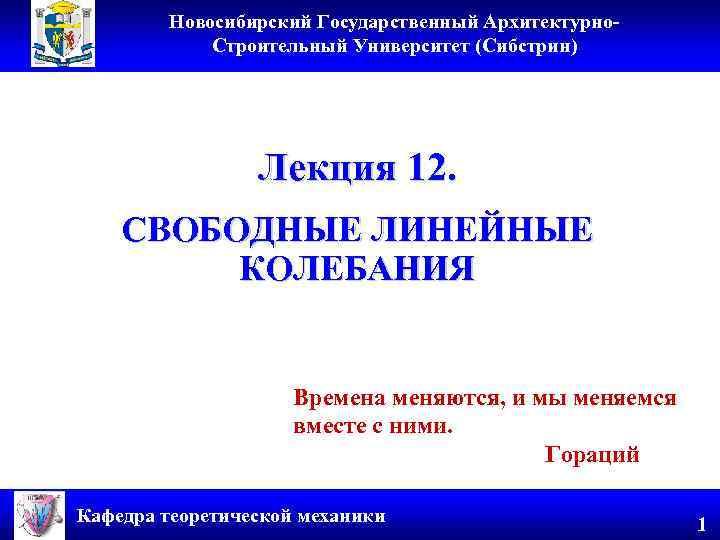 Новосибирский Государственный Архитектурно. Строительный Университет (Сибстрин) Лекция 12. СВОБОДНЫЕ ЛИНЕЙНЫЕ КОЛЕБАНИЯ Времена меняются, и
