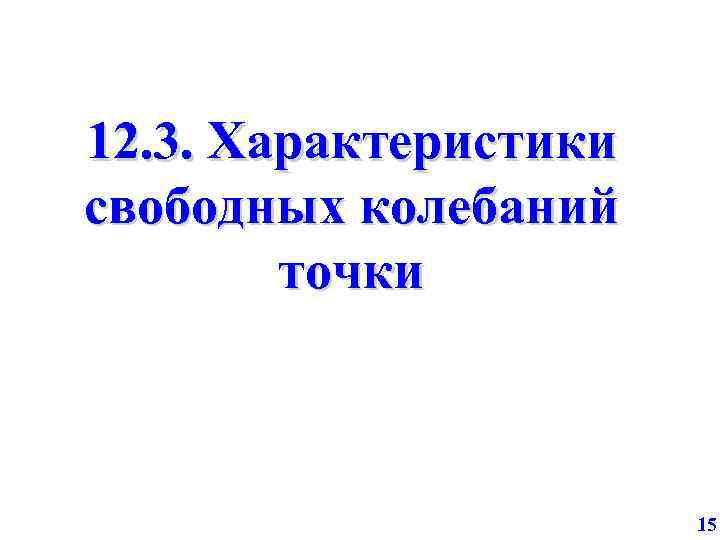 12. 3. Характеристики свободных колебаний точки 15