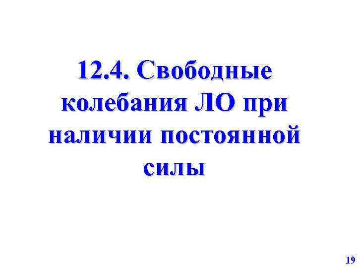 12. 4. Свободные колебания ЛО при наличии постоянной силы 19