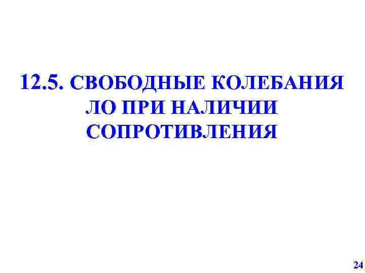 12. 5. СВОБОДНЫЕ КОЛЕБАНИЯ ЛО ПРИ НАЛИЧИИ СОПРОТИВЛЕНИЯ 24