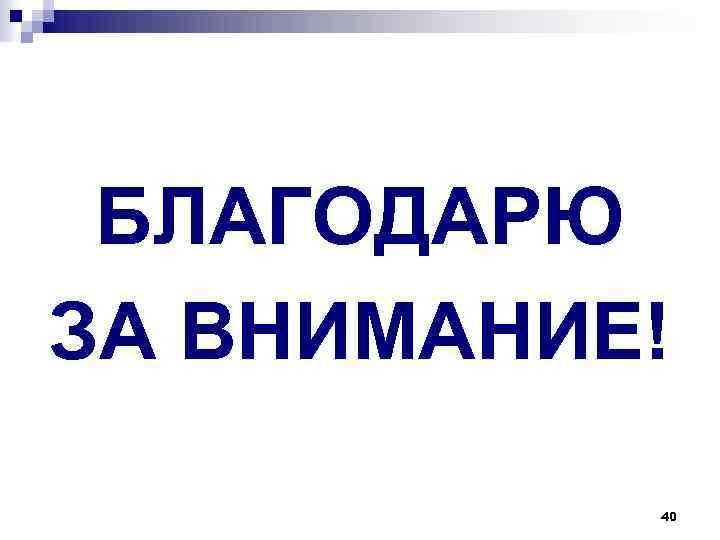 БЛАГОДАРЮ ЗА ВНИМАНИЕ! 40