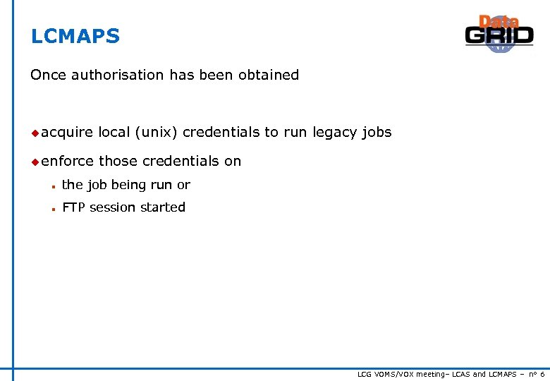 LCMAPS Once authorisation has been obtained u acquire local (unix) credentials to run legacy