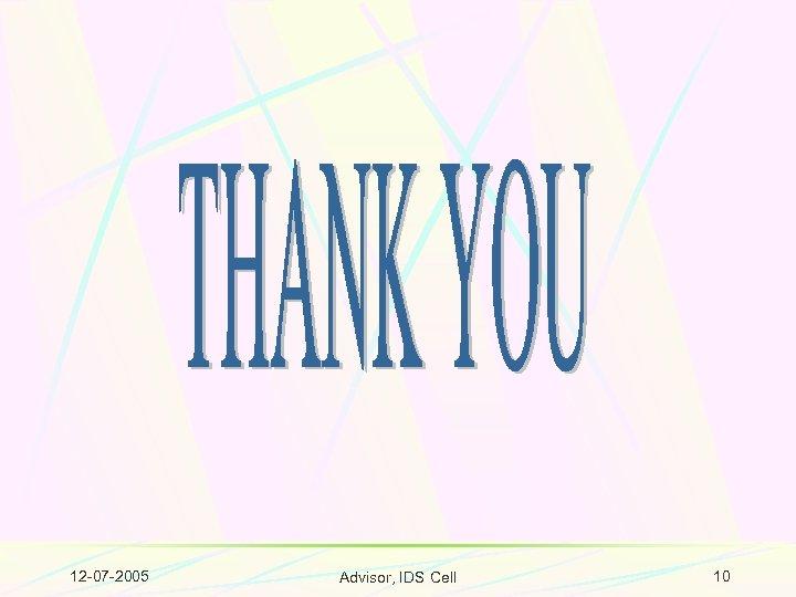 12 -07 -2005 Advisor, IDS Cell 10