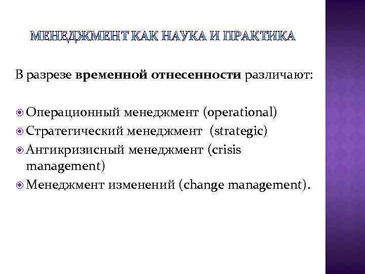 В разрезе временной отнесенности различают: Операционный менеджмент (operational) Стратегический менеджмент (strategic) Антикризисный менеджмент (crisis