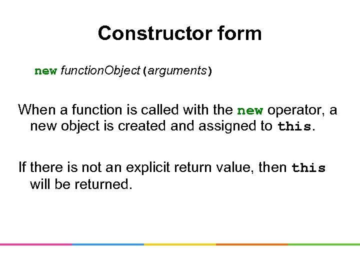 Constructor form new function. Object(arguments) When a function is called with the new operator,