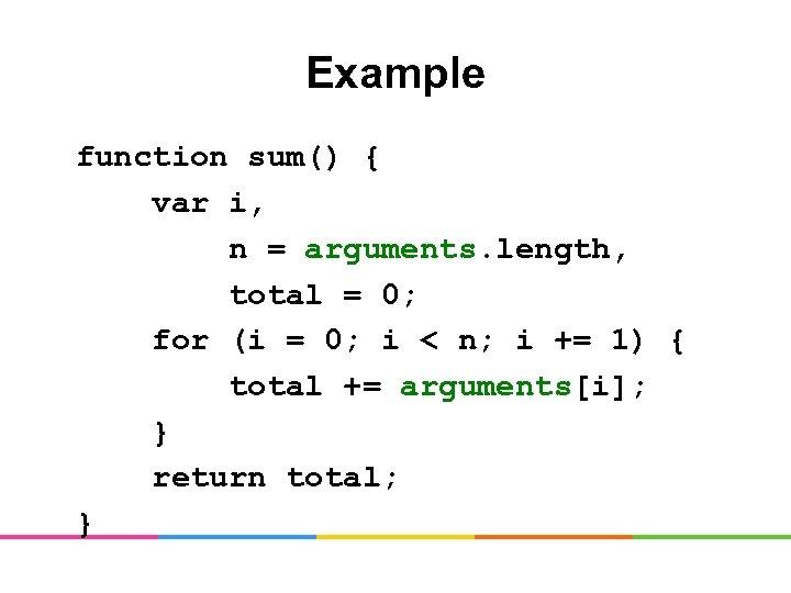 Example function sum() { var i, n = arguments. length, total = 0; for