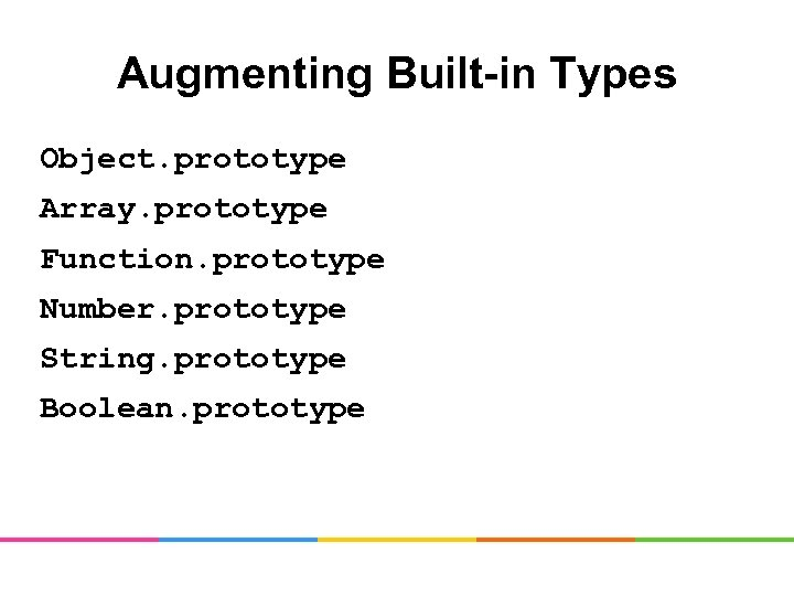 Augmenting Built-in Types Object. prototype Array. prototype Function. prototype Number. prototype String. prototype Boolean.