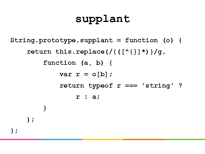 supplant String. prototype. supplant = function (o) { return this. replace(/{([^{}]*)}/g, function (a, b)