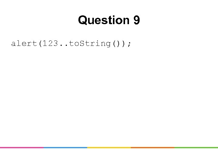 Question 9 alert(123. . to. String());