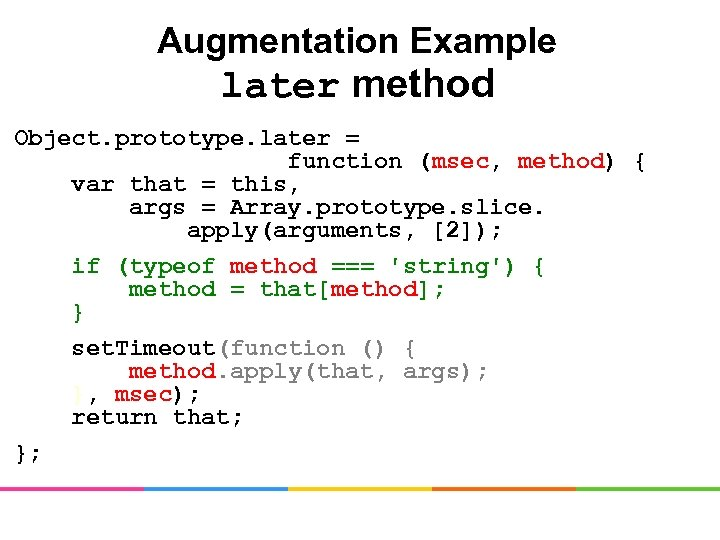 Augmentation Example later method Object. prototype. later = function (msec, method) { var that