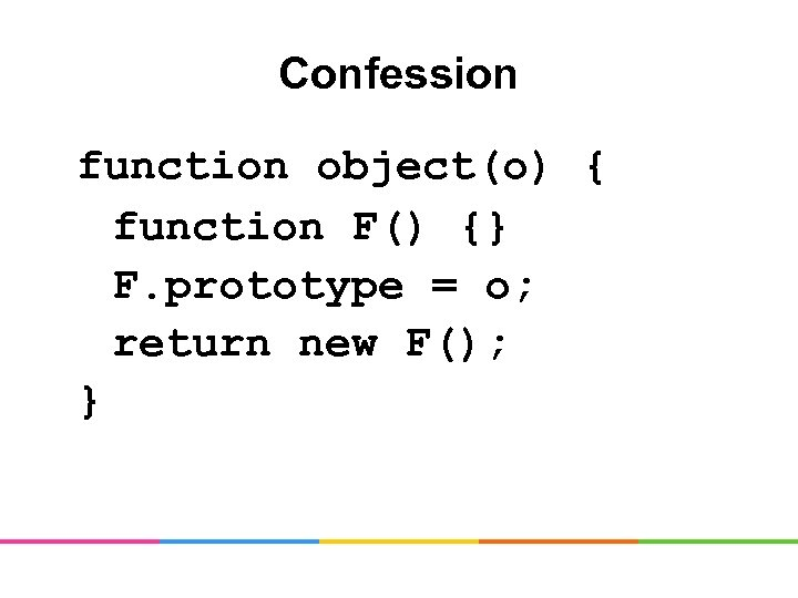 Confession function object(o) { function F() {} F. prototype = o; return new F();