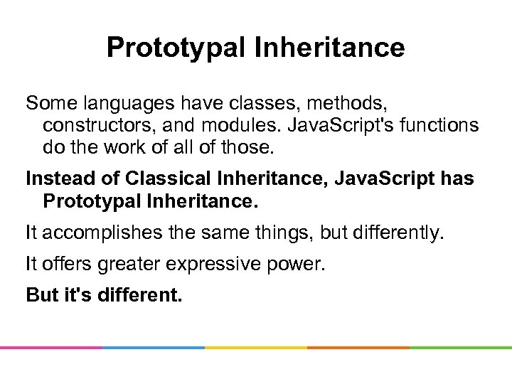 Prototypal Inheritance Some languages have classes, methods, constructors, and modules. Java. Script's functions do