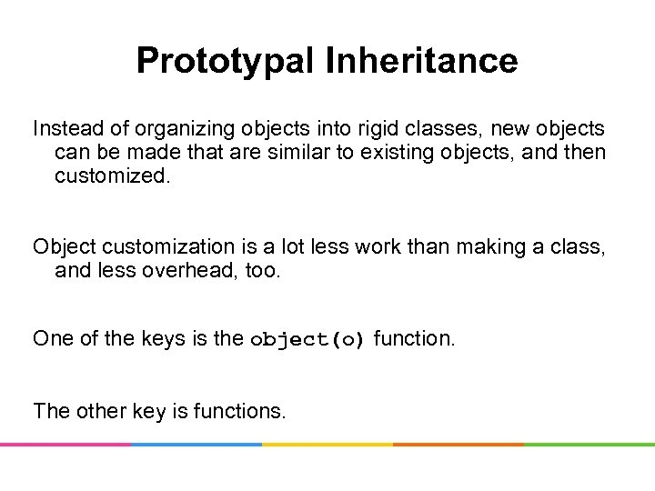 Prototypal Inheritance Instead of organizing objects into rigid classes, new objects can be made
