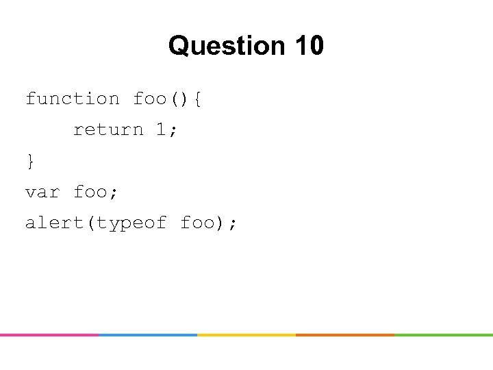 Question 10 function foo(){ return 1; } var foo; alert(typeof foo);