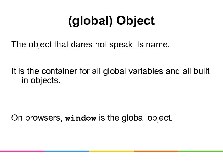 (global) Object The object that dares not speak its name. It is the container