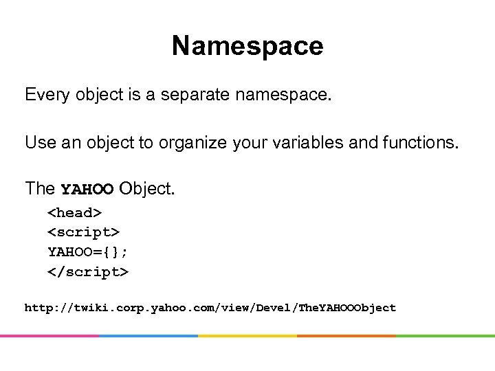Namespace Every object is a separate namespace. Use an object to organize your variables