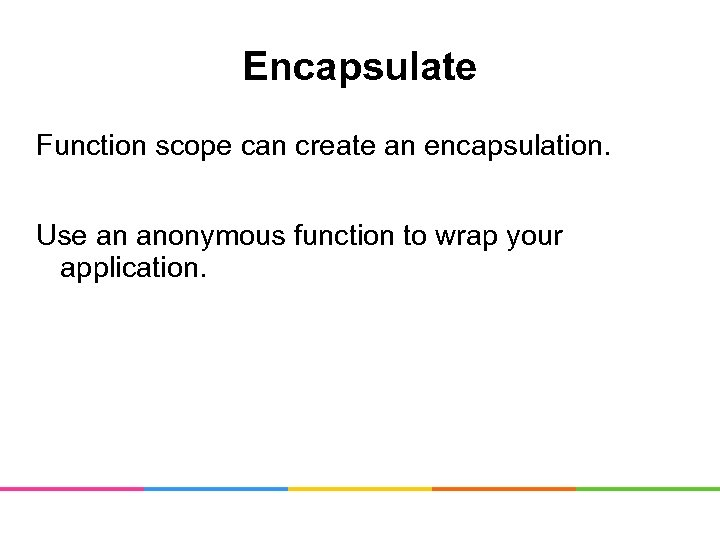 Encapsulate Function scope can create an encapsulation. Use an anonymous function to wrap your