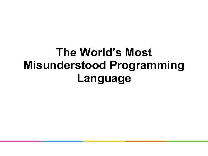 The World's Most Misunderstood Programming Language