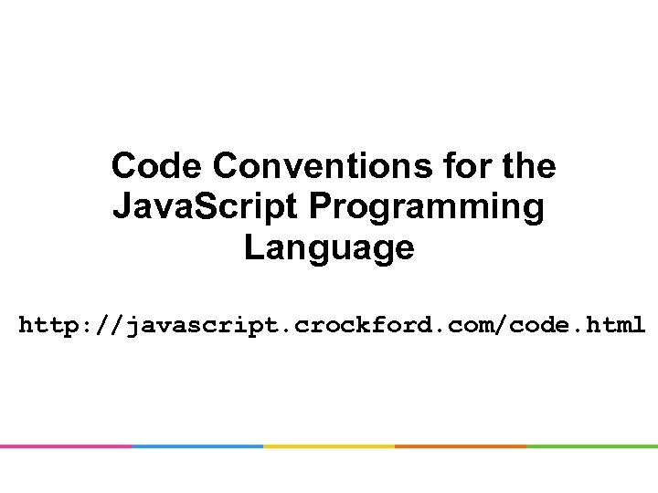 Code Conventions for the Java. Script Programming Language http: //javascript. crockford. com/code. html