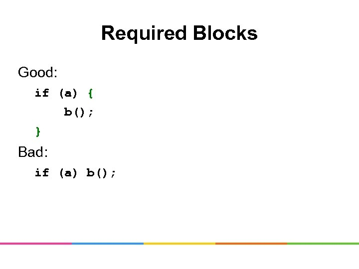 Required Blocks Good: if (a) { b(); } Bad: if (a) b();