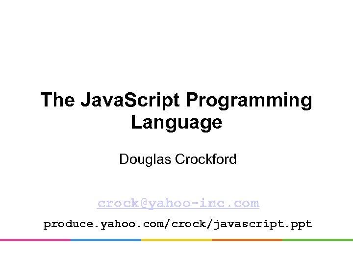 The Java. Script Programming Language Douglas Crockford crock@yahoo-inc. com produce. yahoo. com/crock/javascript. ppt