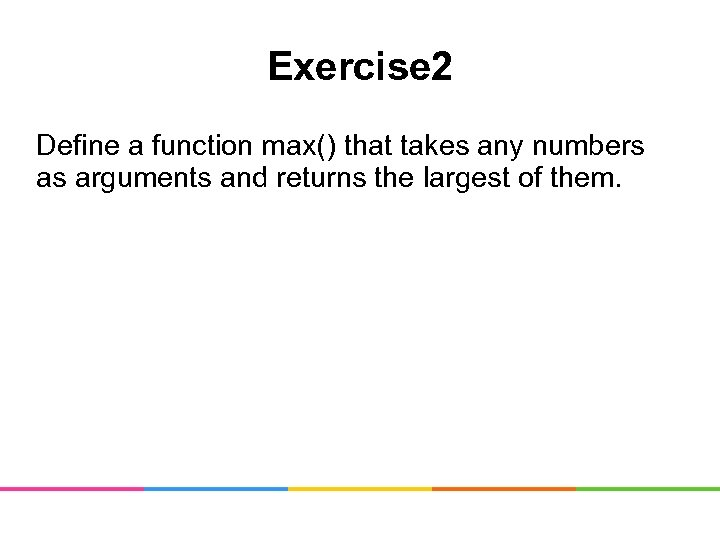 Exercise 2 Define a function max() that takes any numbers as arguments and returns