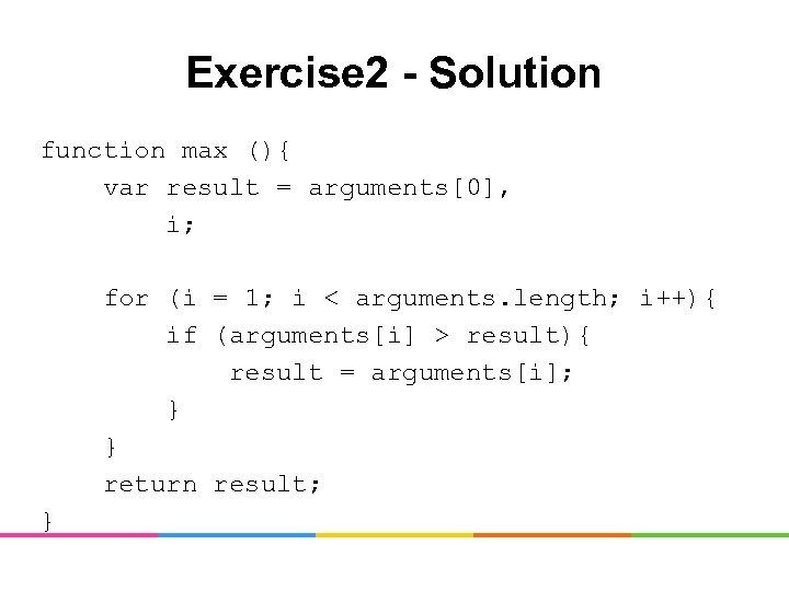 Exercise 2 - Solution function max (){ var result = arguments[0], i; for (i