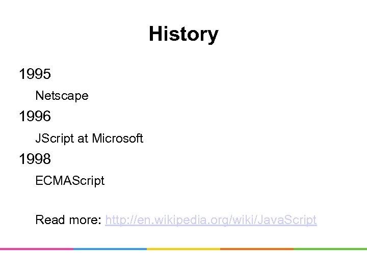 History 1995 Netscape 1996 JScript at Microsoft 1998 ECMAScript Read more: http: //en. wikipedia.