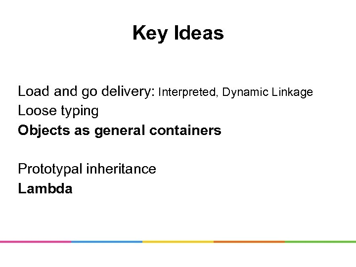 Key Ideas Load and go delivery: Interpreted, Dynamic Linkage Loose typing Objects as general